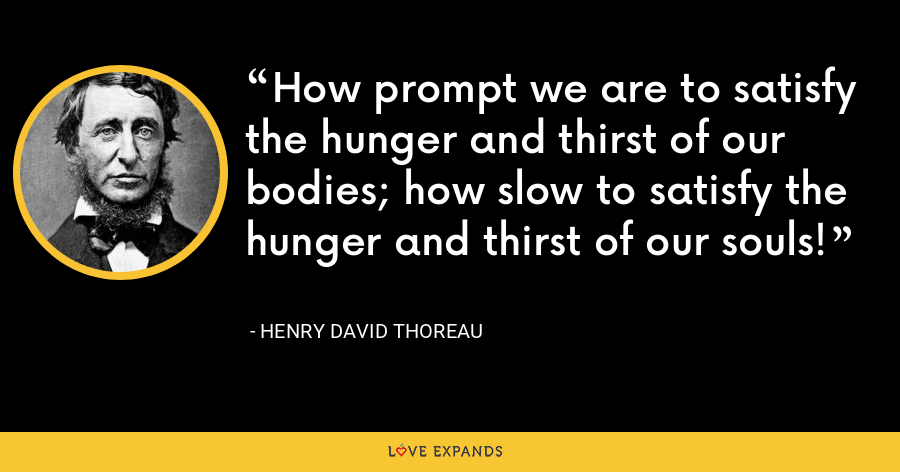 How prompt we are to satisfy the hunger and thirst of our bodies; how slow to satisfy the hunger and thirst of our souls! - Henry David Thoreau