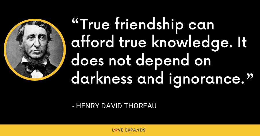 True friendship can afford true knowledge. It does not depend on darkness and ignorance. - Henry David Thoreau