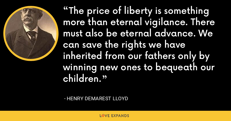 The price of liberty is something more than eternal vigilance. There must also be eternal advance. We can save the rights we have inherited from our fathers only by winning new ones to bequeath our children. - Henry Demarest Lloyd
