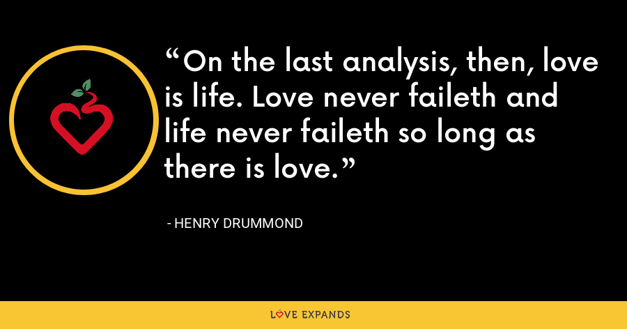On the last analysis, then, love is life. Love never faileth and life never faileth so long as there is love. - Henry Drummond