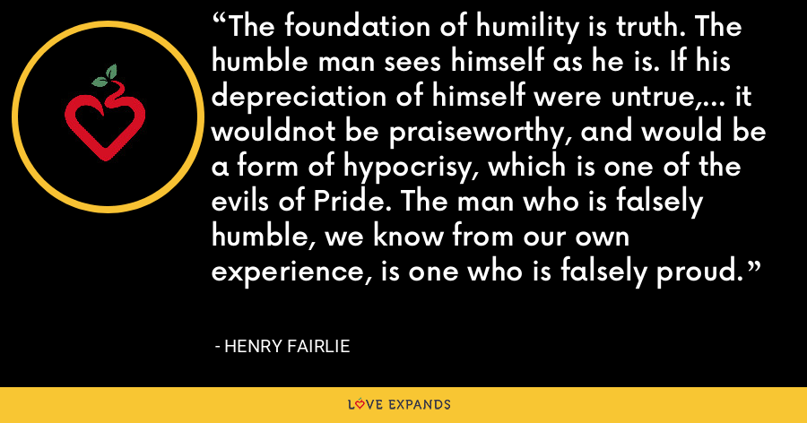 The foundation of humility is truth. The humble man sees himself as he is. If his depreciation of himself were untrue,... it wouldnot be praiseworthy, and would be a form of hypocrisy, which is one of the evils of Pride. The man who is falsely humble, we know from our own experience, is one who is falsely proud. - Henry Fairlie
