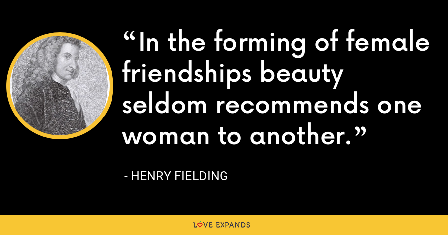 In the forming of female friendships beauty seldom recommends one woman to another. - Henry Fielding