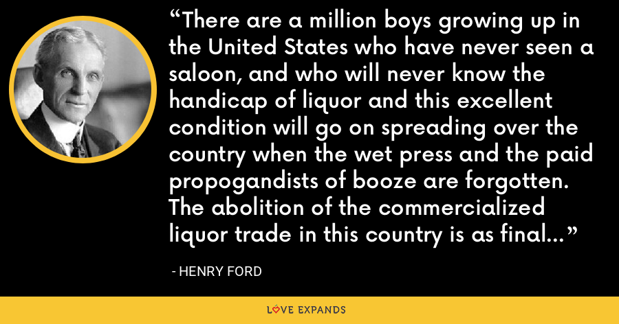 There are a million boys growing up in the United States who have never seen a saloon, and who will never know the handicap of liquor and this excellent condition will go on spreading over the country when the wet press and the paid propogandists of booze are forgotten. The abolition of the commercialized liquor trade in this country is as final as the abolition of slavery. - Henry Ford