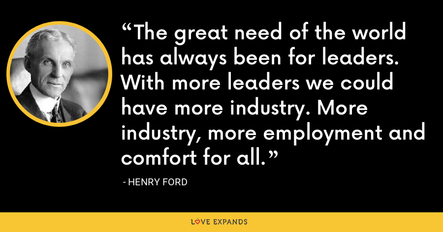 The great need of the world has always been for leaders. With more leaders we could have more industry. More industry, more employment and comfort for all. - Henry Ford