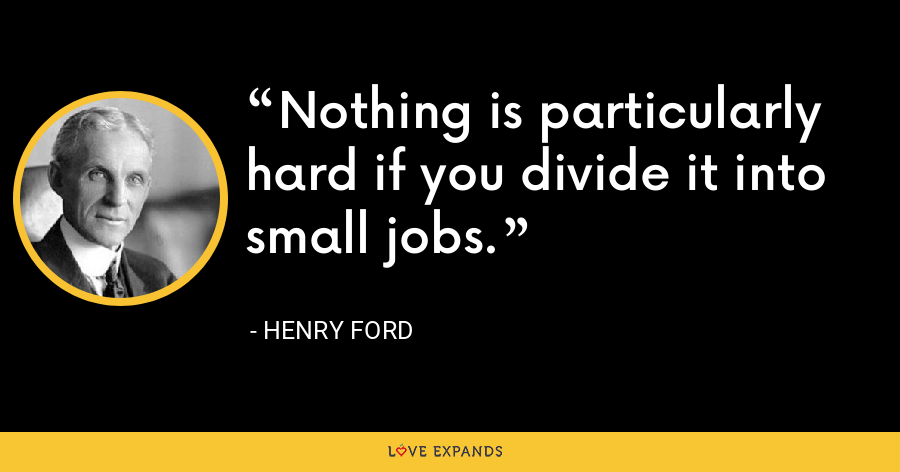 Nothing is particularly hard if you divide it into small jobs. - Henry Ford