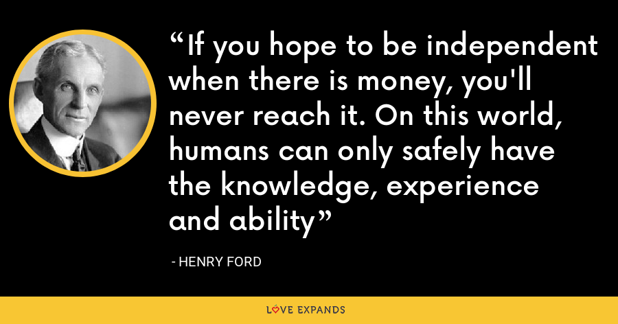 If you hope to be independent when there is money, you'll never reach it. On this world, humans can only safely have the knowledge, experience and ability - Henry Ford