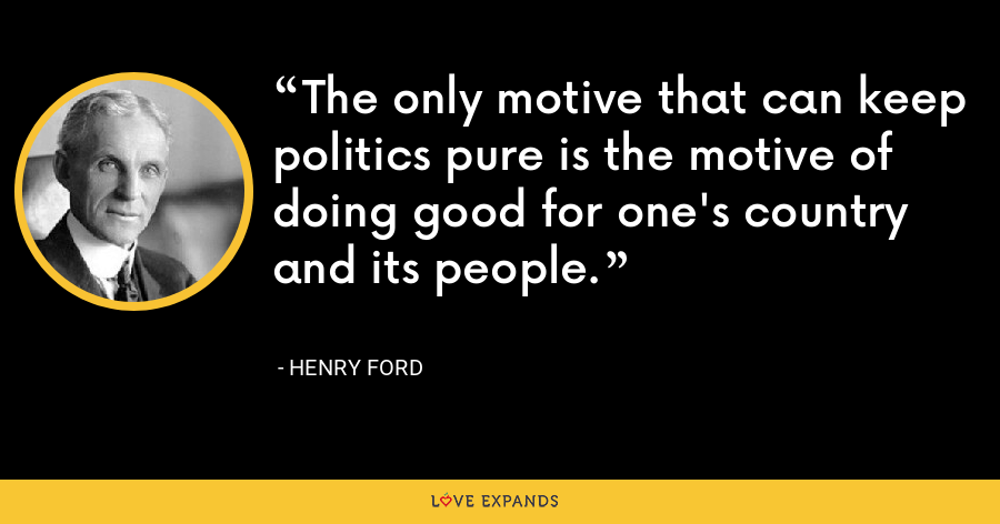 The only motive that can keep politics pure is the motive of doing good for one's country and its people. - Henry Ford