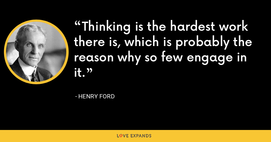 Thinking is the hardest work there is, which is probably the reason why so few engage in it. - Henry Ford