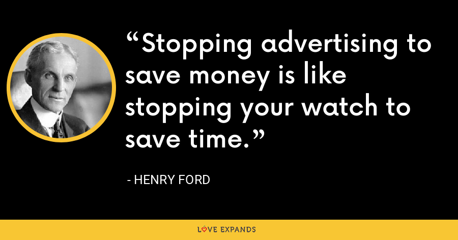Stopping advertising to save money is like stopping your watch to save time. - Henry Ford