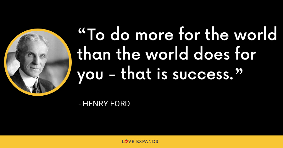 To do more for the world than the world does for you - that is success. - Henry Ford