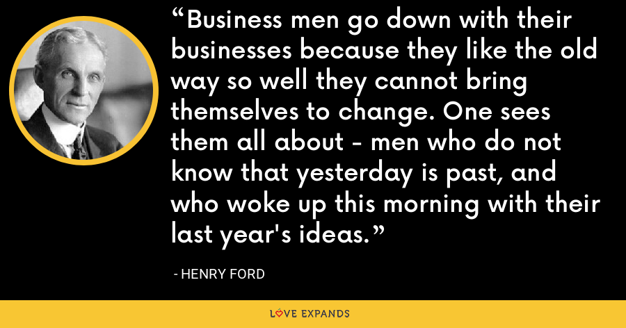 Business men go down with their businesses because they like the old way so well they cannot bring themselves to change. One sees them all about - men who do not know that yesterday is past, and who woke up this morning with their last year's ideas. - Henry Ford