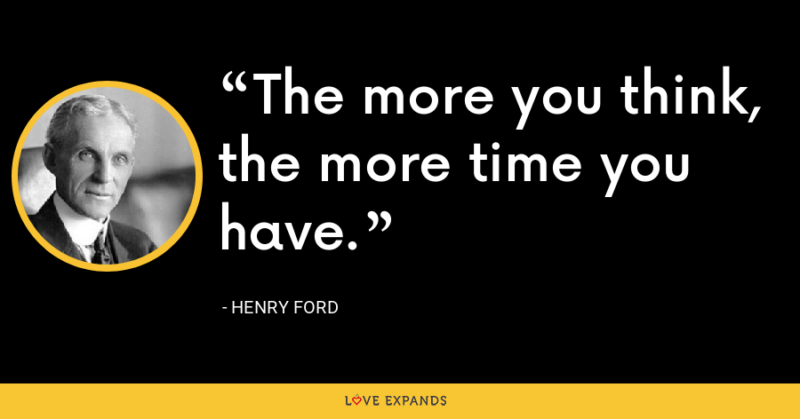 The more you think, the more time you have. - Henry Ford