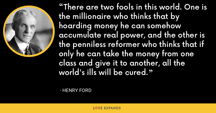 There are two fools in this world. One is the millionaire who thinks that by hoarding money he can somehow accumulate real power, and the other is the penniless reformer who thinks that if only he can take the money from one class and give it to another, all the world's ills will be cured. - Henry Ford