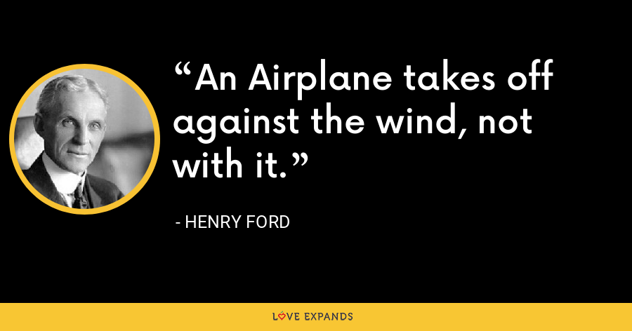 An Airplane takes off against the wind, not with it. - Henry Ford