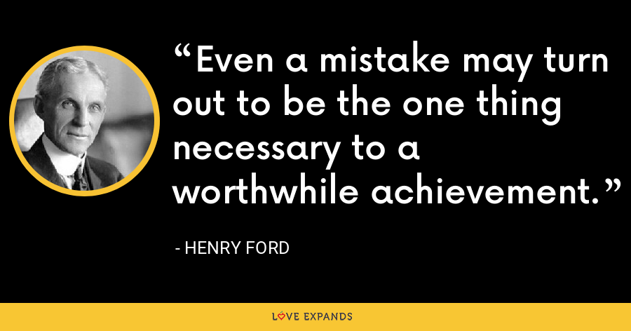 Even a mistake may turn out to be the one thing necessary to a worthwhile achievement. - Henry Ford