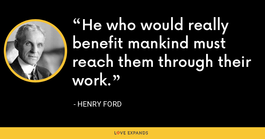 He who would really benefit mankind must reach them through their work. - Henry Ford