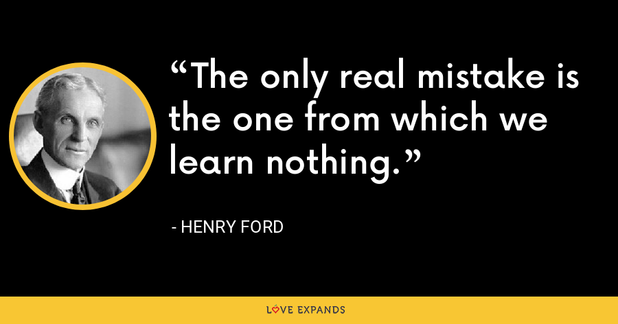 The only real mistake is the one from which we learn nothing. - Henry Ford