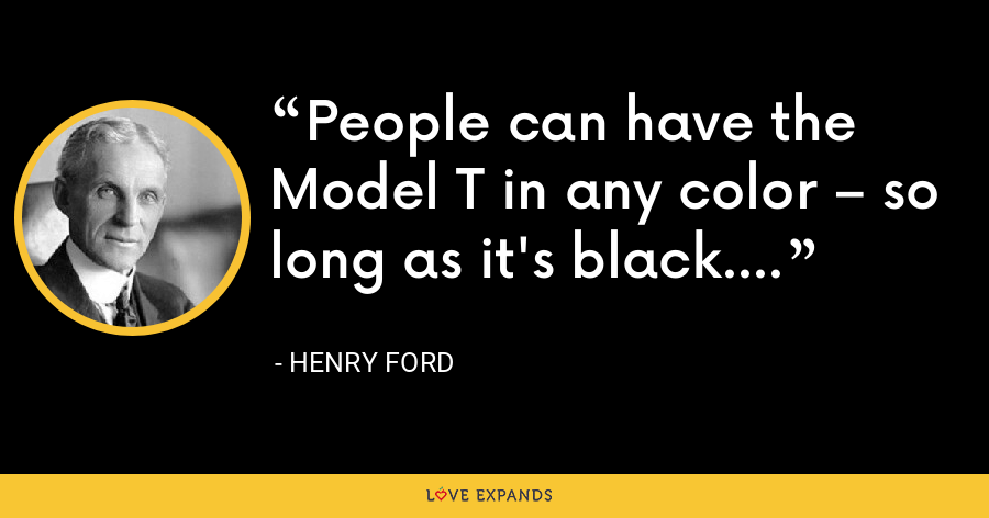 People can have the Model T in any color – so long as it's black. - Henry Ford