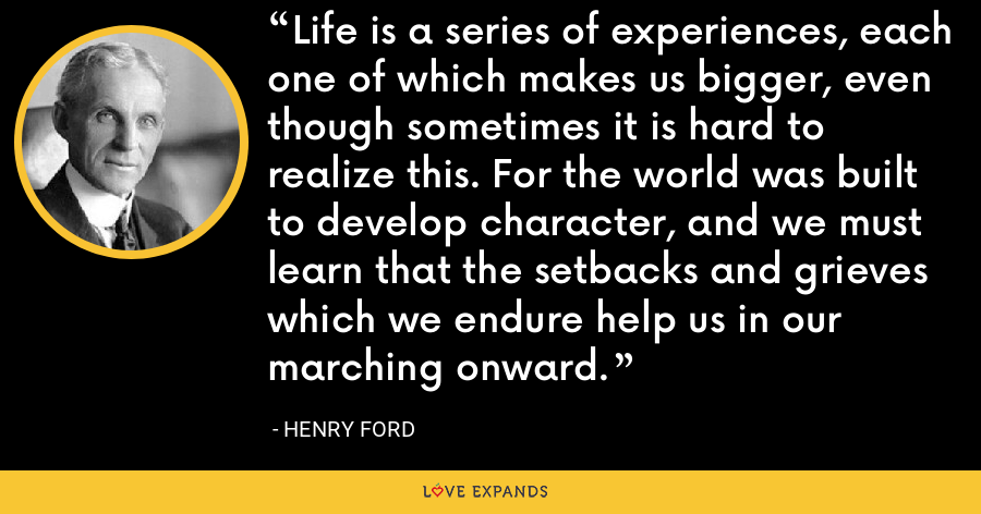 Life is a series of experiences, each one of which makes us bigger, even though sometimes it is hard to realize this. For the world was built to develop character, and we must learn that the setbacks and grieves which we endure help us in our marching onward. - Henry Ford