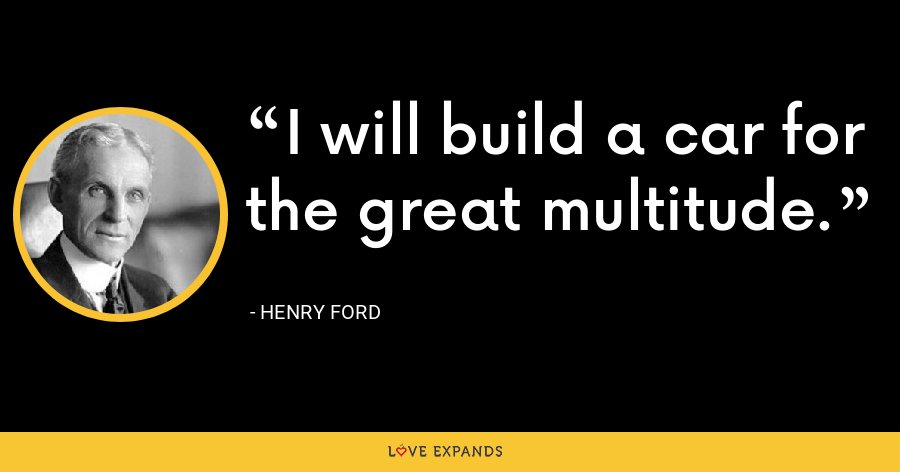 I will build a car for the great multitude. - Henry Ford