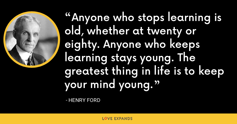 Anyone who stops learning is old, whether at twenty or eighty. Anyone who keeps learning stays young. The greatest thing in life is to keep your mind young. - Henry Ford
