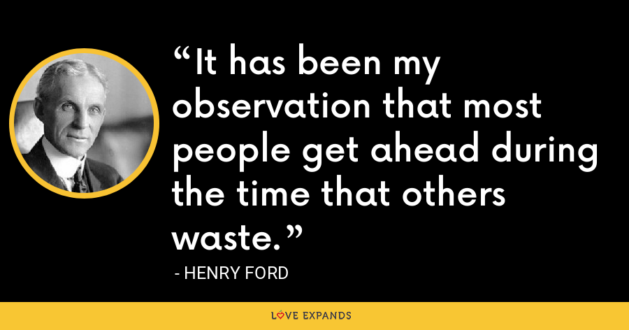 It has been my observation that most people get ahead during the time that others waste. - Henry Ford