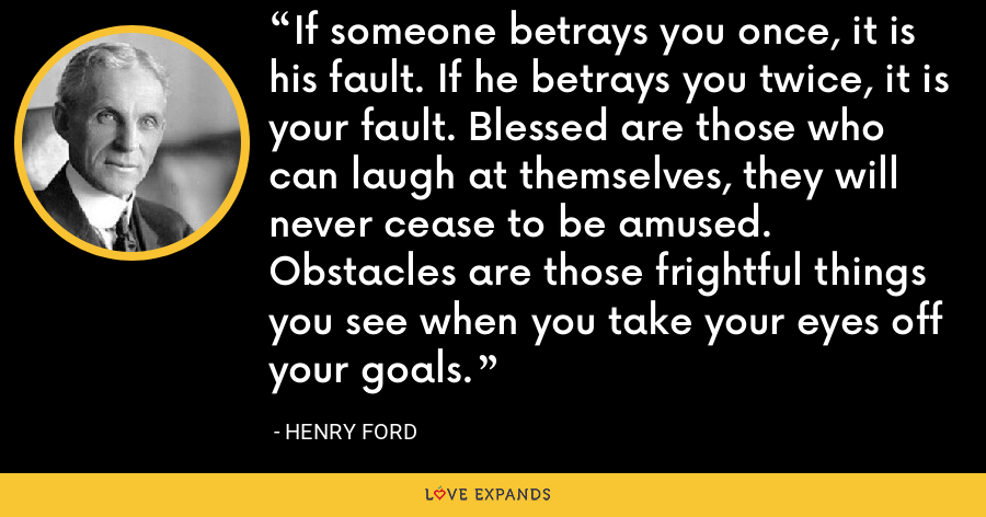 If someone betrays you once, it is his fault. If he betrays you twice, it is your fault. Blessed are those who can laugh at themselves, they will never cease to be amused. Obstacles are those frightful things you see when you take your eyes off your goals. - Henry Ford