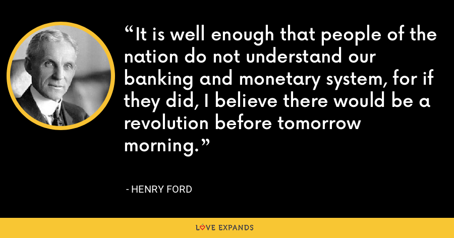 It is well enough that people of the nation do not understand our banking and monetary system, for if they did, I believe there would be a revolution before tomorrow morning. - Henry Ford