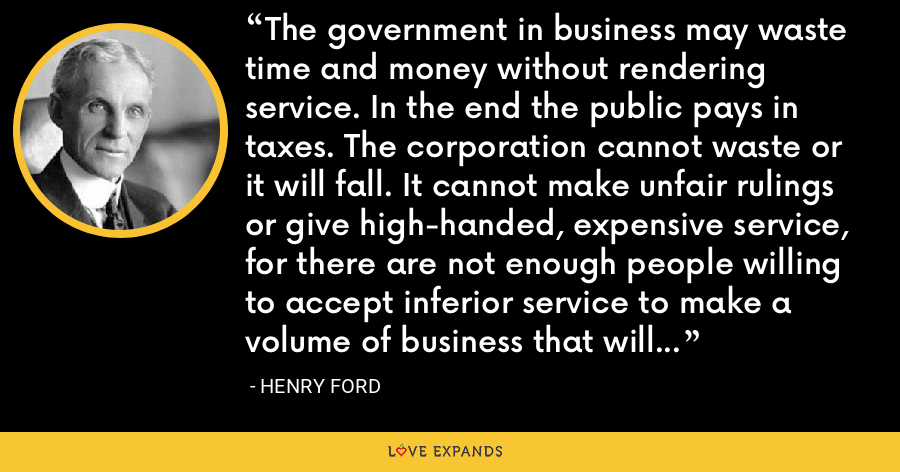 The government in business may waste time and money without rendering service. In the end the public pays in taxes. The corporation cannot waste or it will fall. It cannot make unfair rulings or give high-handed, expensive service, for there are not enough people willing to accept inferior service to make a volume of business that will pay dividends. - Henry Ford