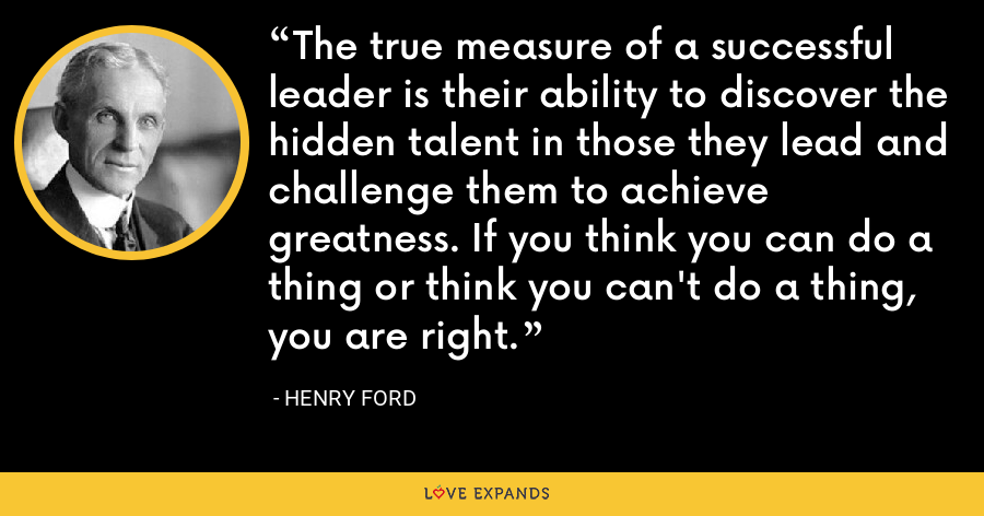 The true measure of a successful leader is their ability to discover the hidden talent in those they lead and challenge them to achieve greatness. If you think you can do a thing or think you can't do a thing, you are right. - Henry Ford