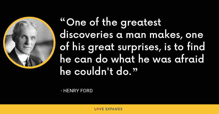 One of the greatest discoveries a man makes, one of his great surprises, is to find he can do what he was afraid he couldn't do. - Henry Ford