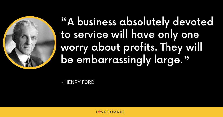 A business absolutely devoted to service will have only one worry about profits. They will be embarrassingly large. - Henry Ford