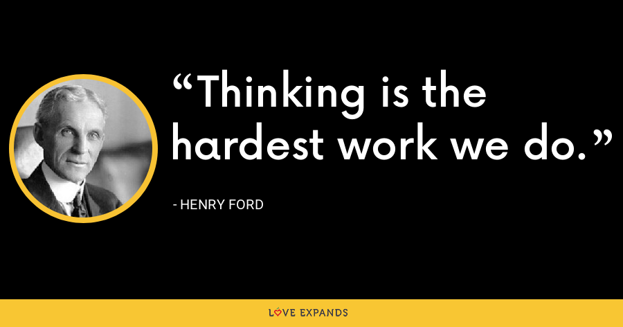 Thinking is the hardest work we do. - Henry Ford