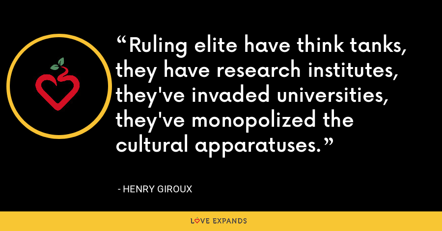 Ruling elite have think tanks, they have research institutes, they've invaded universities, they've monopolized the cultural apparatuses. - Henry Giroux