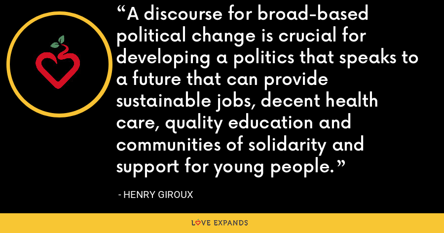 A discourse for broad-based political change is crucial for developing a politics that speaks to a future that can provide sustainable jobs, decent health care, quality education and communities of solidarity and support for young people. - Henry Giroux
