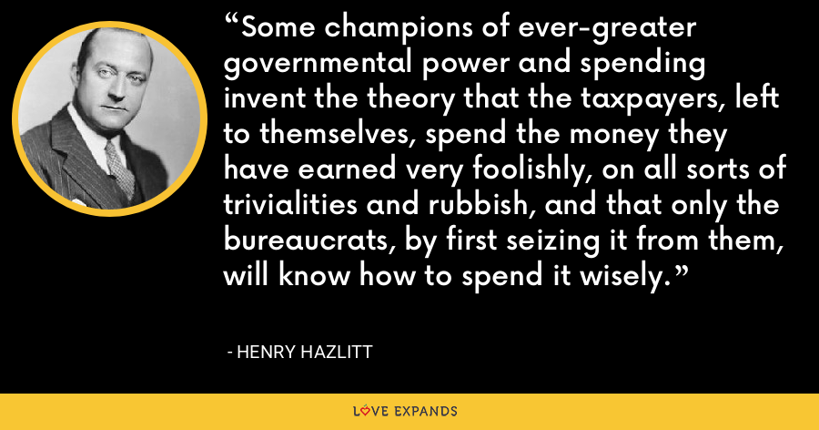 Some champions of ever-greater governmental power and spending invent the theory that the taxpayers, left to themselves, spend the money they have earned very foolishly, on all sorts of trivialities and rubbish, and that only the bureaucrats, by first seizing it from them, will know how to spend it wisely. - Henry Hazlitt