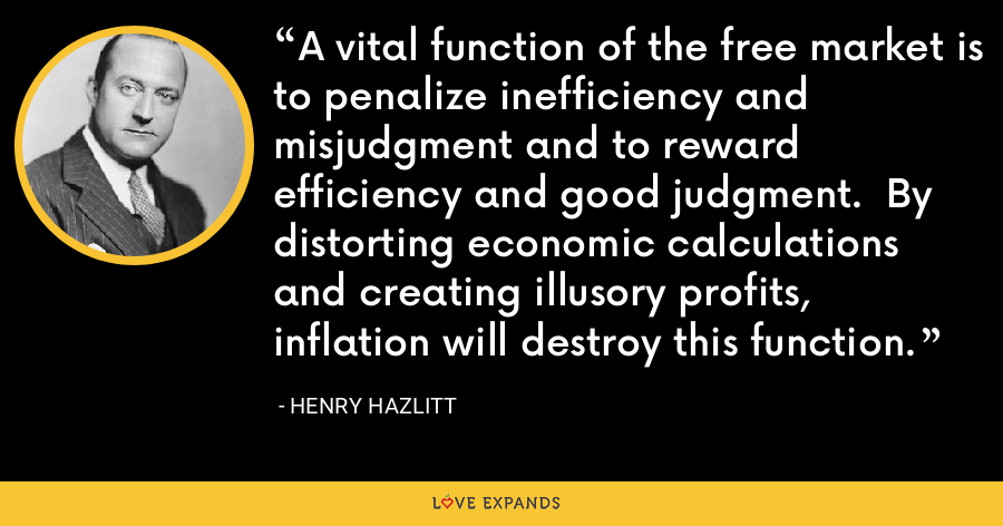 A vital function of the free market is to penalize inefficiency and misjudgment and to reward efficiency and good judgment. By distorting economic calculations and creating illusory profits, inflation will destroy this function. - Henry Hazlitt