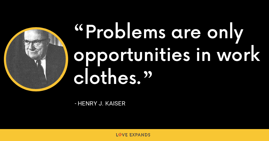 Problems are only opportunities in work clothes. - Henry J. Kaiser