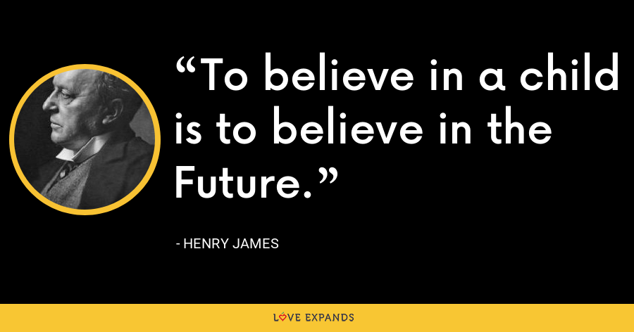 To believe in a child is to believe in the Future. - Henry James