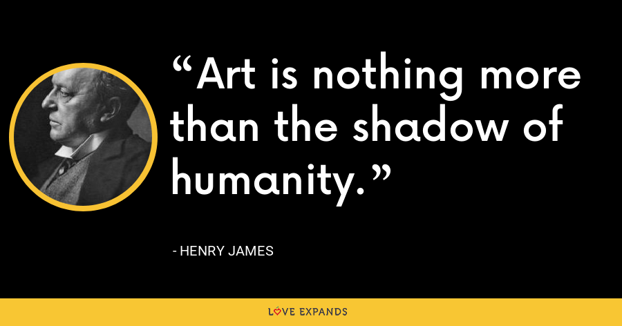 Art is nothing more than the shadow of humanity. - Henry James