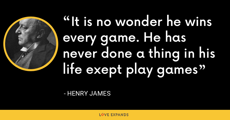 It is no wonder he wins every game. He has never done a thing in his life exept play games - Henry James