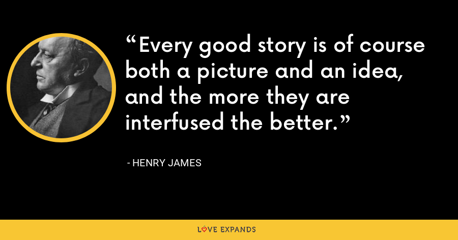 Every good story is of course both a picture and an idea, and the more they are interfused the better. - Henry James