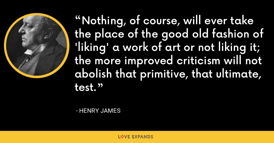 Nothing, of course, will ever take the place of the good old fashion of 'liking' a work of art or not liking it; the more improved criticism will not abolish that primitive, that ultimate, test. - Henry James
