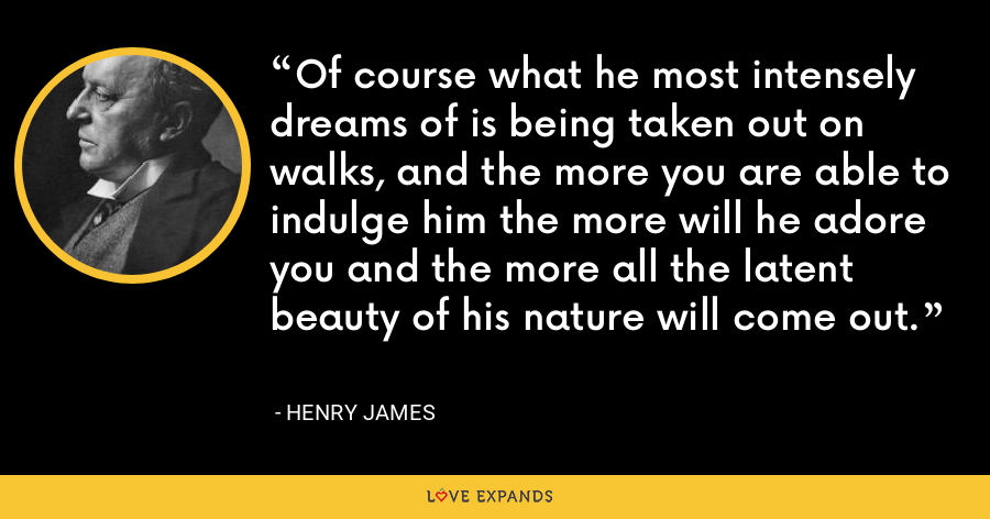 Of course what he most intensely dreams of is being taken out on walks, and the more you are able to indulge him the more will he adore you and the more all the latent beauty of his nature will come out. - Henry James