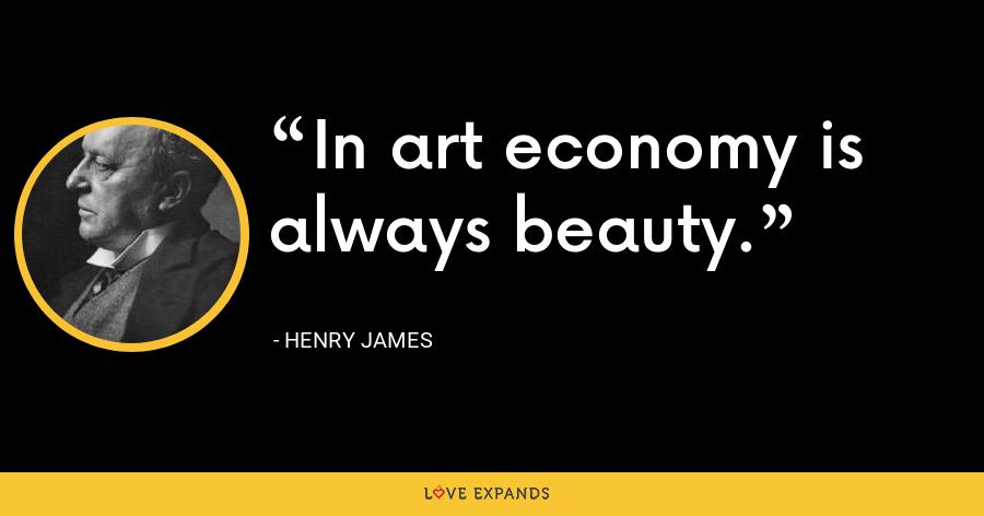 In art economy is always beauty. - Henry James