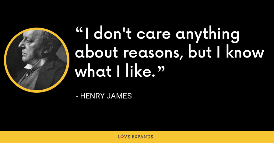 I don't care anything about reasons, but I know what I like. - Henry James