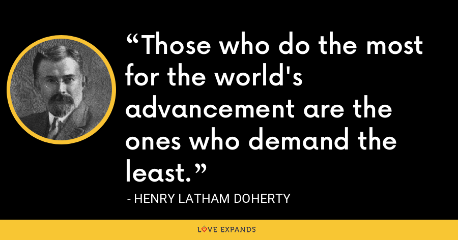 Those who do the most for the world's advancement are the ones who demand the least. - Henry Latham Doherty
