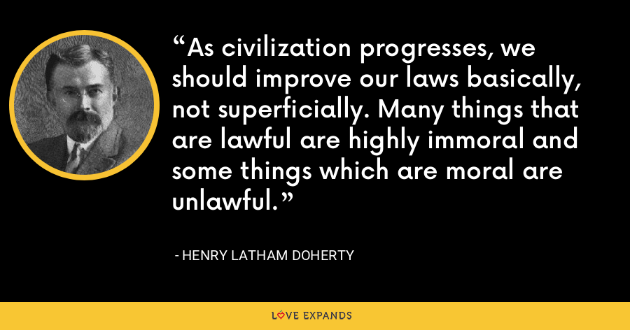 As civilization progresses, we should improve our laws basically, not superficially. Many things that are lawful are highly immoral and some things which are moral are unlawful. - Henry Latham Doherty