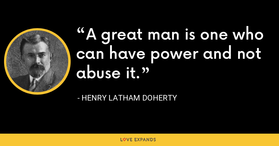A great man is one who can have power and not abuse it. - Henry Latham Doherty