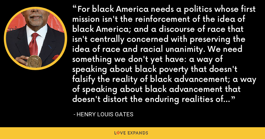 For black America needs a politics whose first mission isn't the reinforcement of the idea of black America; and a discourse of race that isn't centrally concerned with preserving the idea of race and racial unanimity. We need something we don't yet have: a way of speaking about black poverty that doesn't falsify the reality of black advancement; a way of speaking about black advancement that doesn't distort the enduring realities of black poverty. - Henry Louis Gates